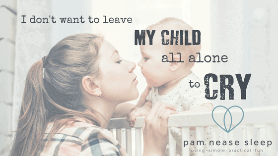 I don't want to leave my child all alone to Cry, Blog, Pam Nease Sleep Consultant